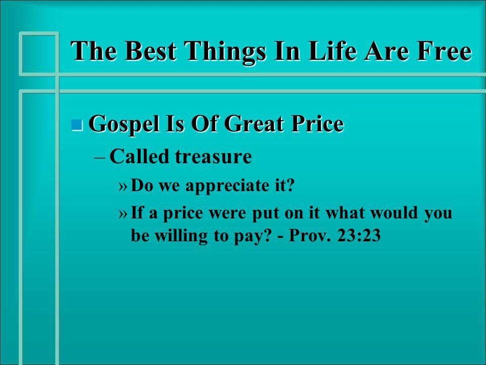 The Best Things In Life Are Free n Gospel Is Of Great Price – –Called treasure » »Do we appreciate it.