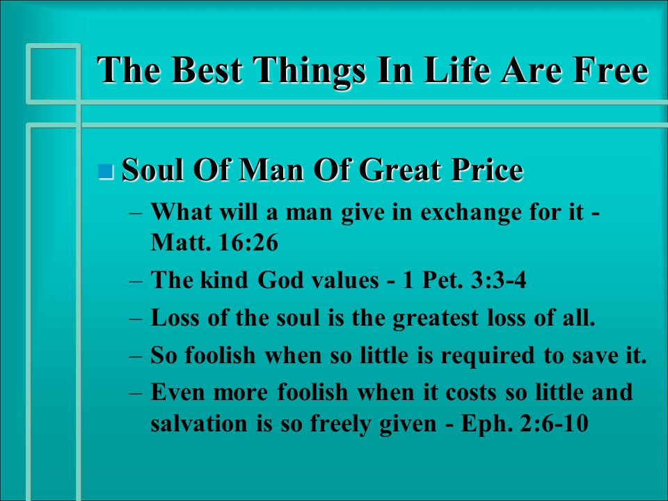 The Best Things In Life Are Free n Soul Of Man Of Great Price – –What will a man give in exchange for it - Matt. 16:26 – –The kind God values - 1 Pet.