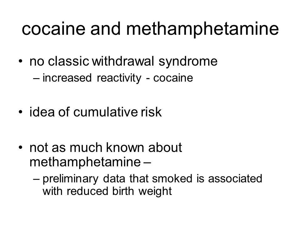 cocaine and methamphetamine no classic withdrawal syndrome –increased reactivity - cocaine idea of cumulative risk not as much known about methampheta