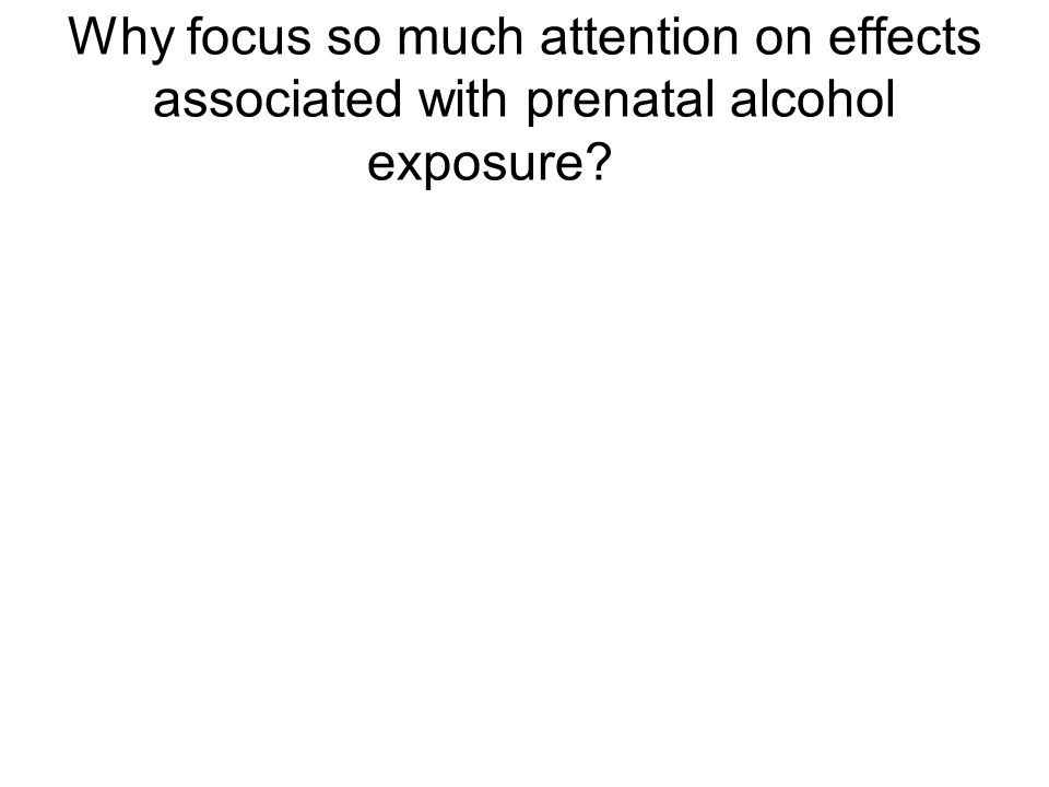 Why focus so much attention on effects associated with prenatal alcohol exposure?