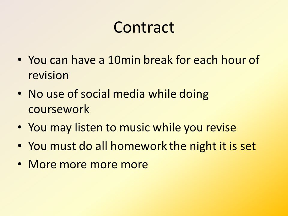 Contract You can have a 10min break for each hour of revision No use of social media while doing coursework You may listen to music while you revise You must do all homework the night it is set More more more more