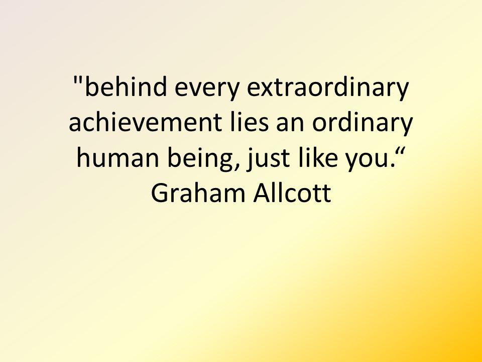 behind every extraordinary achievement lies an ordinary human being, just like you. Graham Allcott