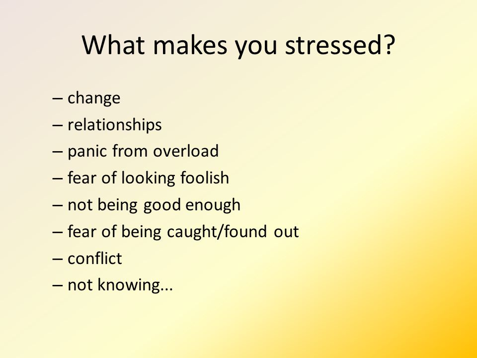 What makes you stressed.