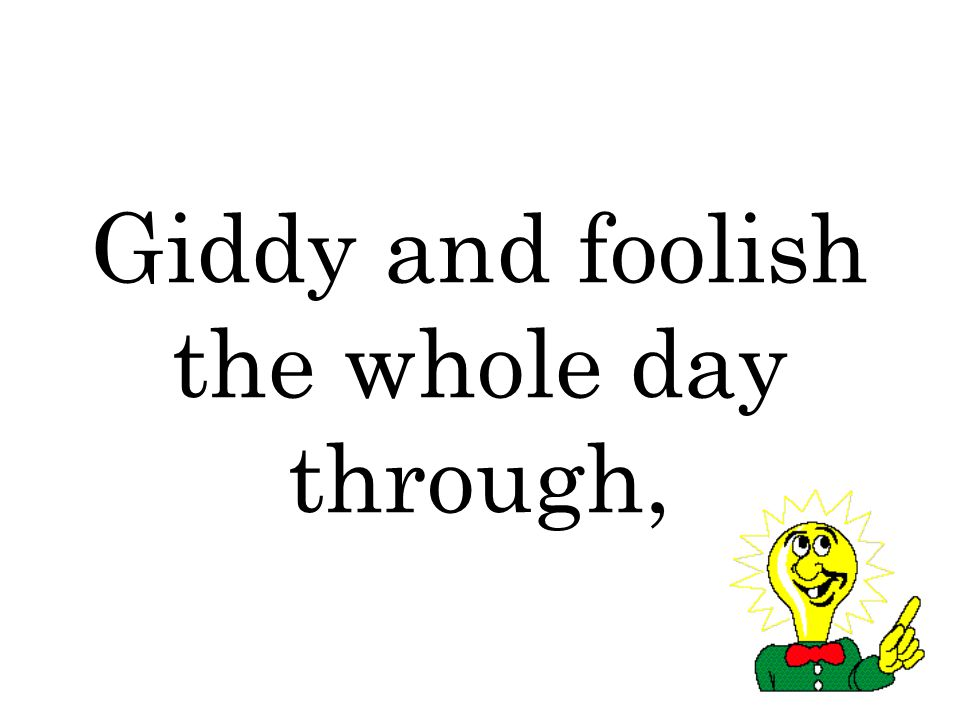 Giddy and foolish the whole day through,
