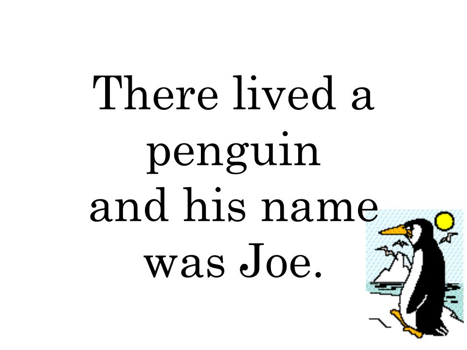 There lived a penguin and his name was Joe.