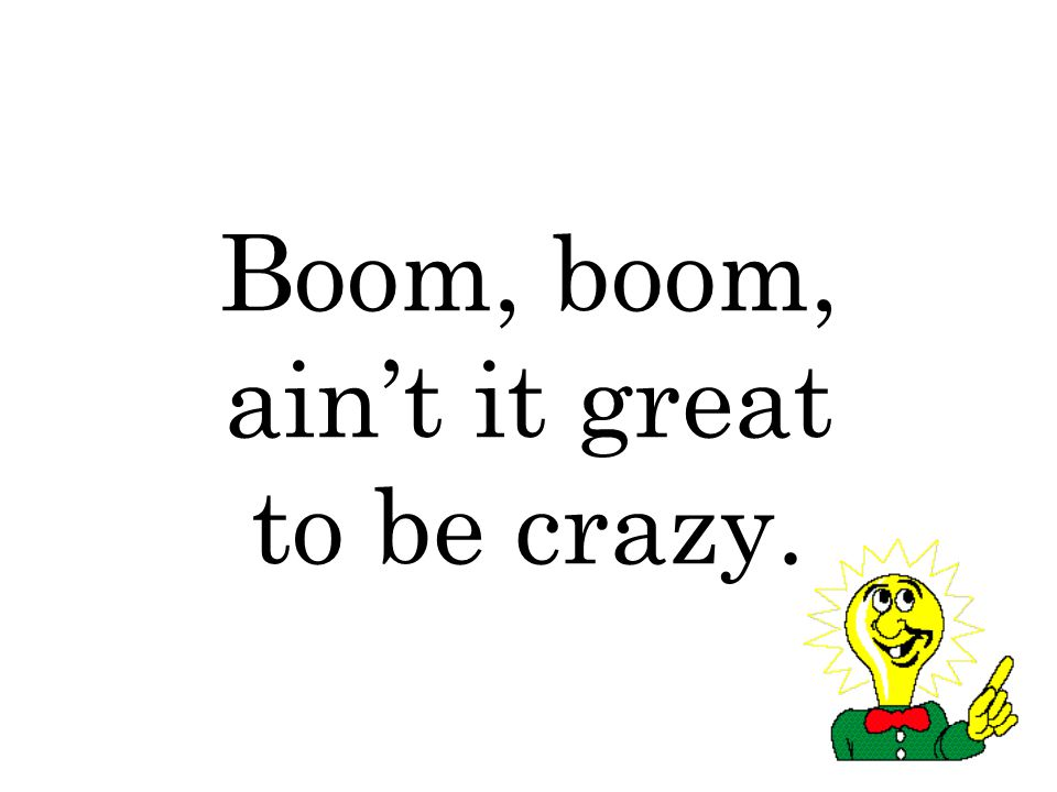 Boom, boom, ain't it great to be crazy.
