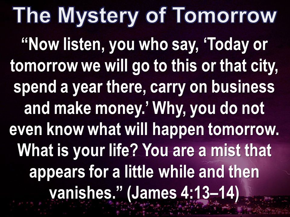 Now listen, you who say, 'Today or tomorrow we will go to this or that city, spend a year there, carry on business and make money.' Why, you do not even know what will happen tomorrow.