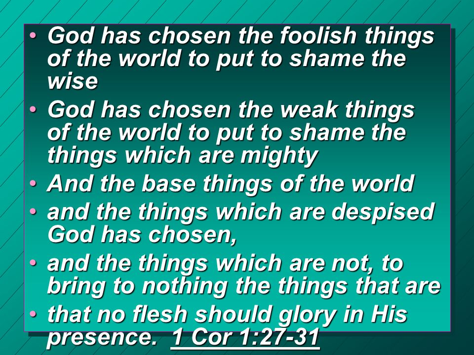 God has chosen the foolish things of the world to put to shame the wiseGod has chosen the foolish things of the world to put to shame the wise God has chosen the weak things of the world to put to shame the things which are mightyGod has chosen the weak things of the world to put to shame the things which are mighty And the base things of the worldAnd the base things of the world and the things which are despised God has chosen,and the things which are despised God has chosen, and the things which are not, to bring to nothing the things that areand the things which are not, to bring to nothing the things that are that no flesh should glory in His presence.