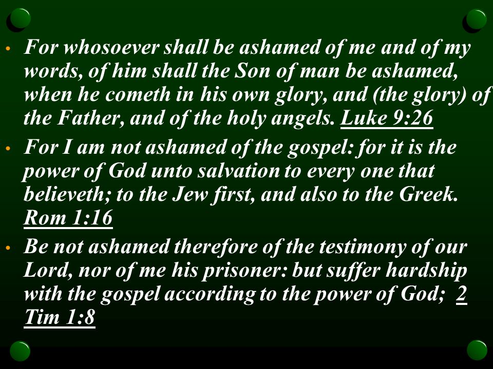 For whosoever shall be ashamed of me and of my words, of him shall the Son of man be ashamed, when he cometh in his own glory, and (the glory) of the Father, and of the holy angels.