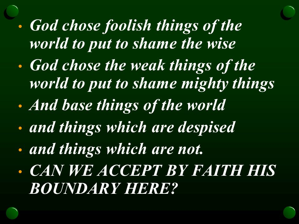 God chose foolish things of the world to put to shame the wise God chose the weak things of the world to put to shame mighty things And base things of the world and things which are despised and things which are not.