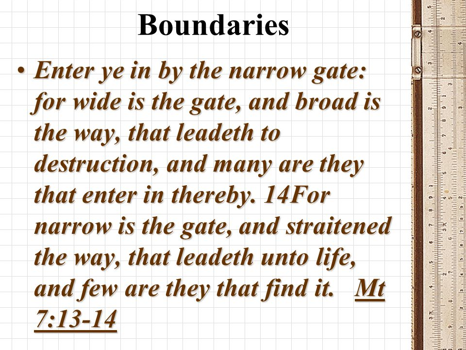 Boundaries Enter ye in by the narrow gate: for wide is the gate, and broad is the way, that leadeth to destruction, and many are they that enter in thereby.