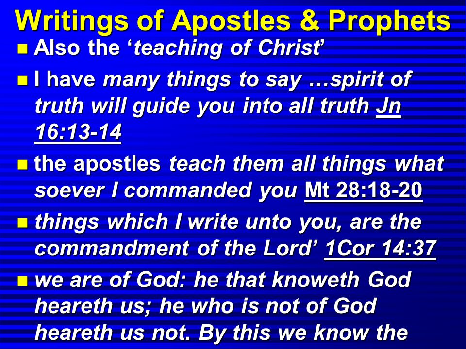 Writings of Apostles & Prophets n Also the 'teaching of Christ' n I have many things to say …spirit of truth will guide you into all truth Jn 16:13-14 n the apostles teach them all things what soever I commanded you Mt 28:18-20 n things which I write unto you, are the commandment of the Lord' 1Cor 14:37 n we are of God: he that knoweth God heareth us; he who is not of God heareth us not.