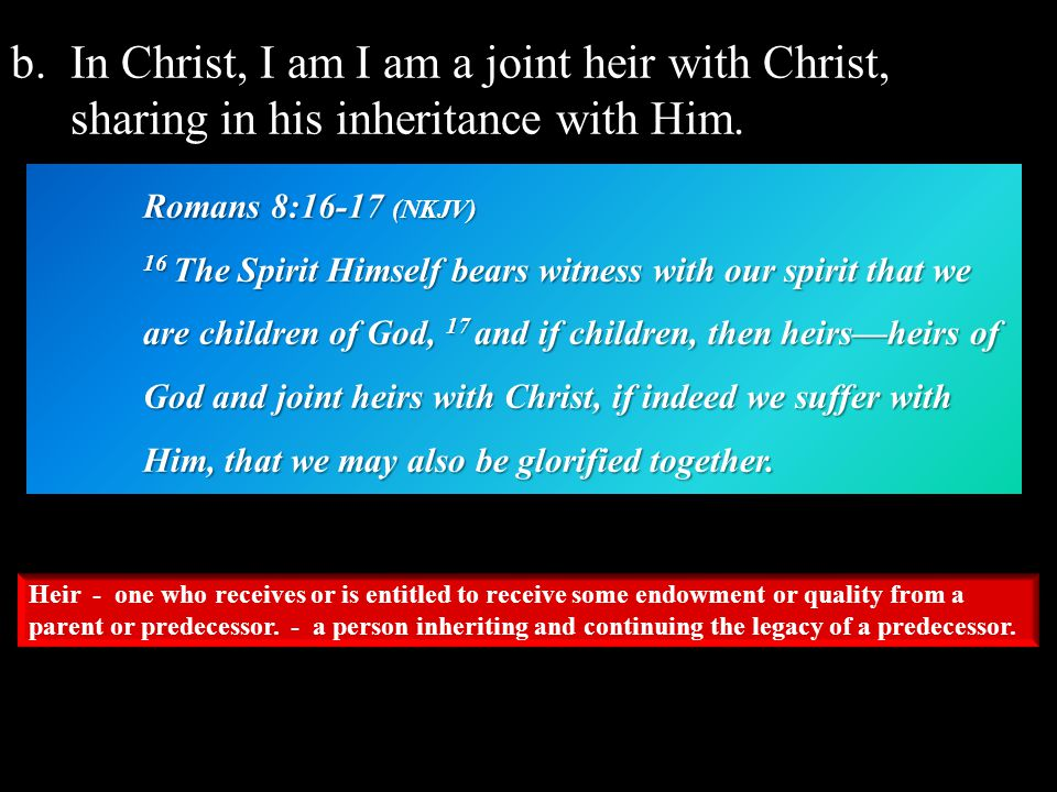 b.In Christ, I am I am a joint heir with Christ, sharing in his inheritance with Him.