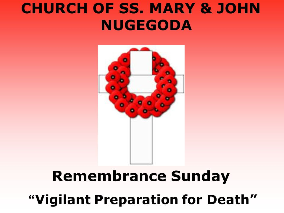CHURCH OF SS. MARY & JOHN NUGEGODA Remembrance Sunday Vigilant Preparation for Death