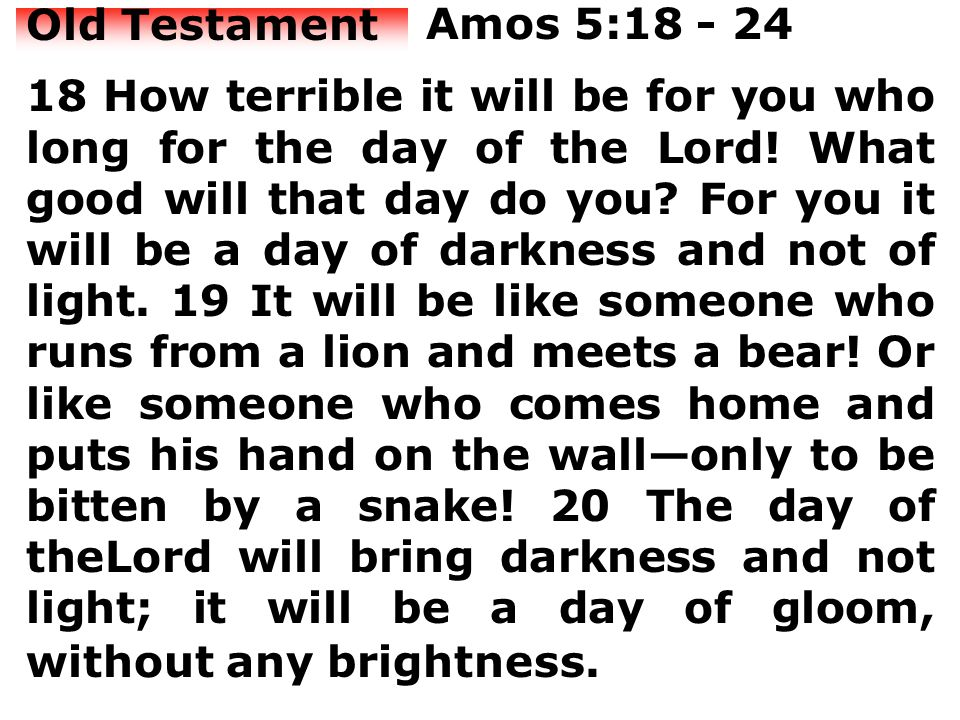 Old Testament Amos 5:18 - 24 18 How terrible it will be for you who long for the day of the Lord.