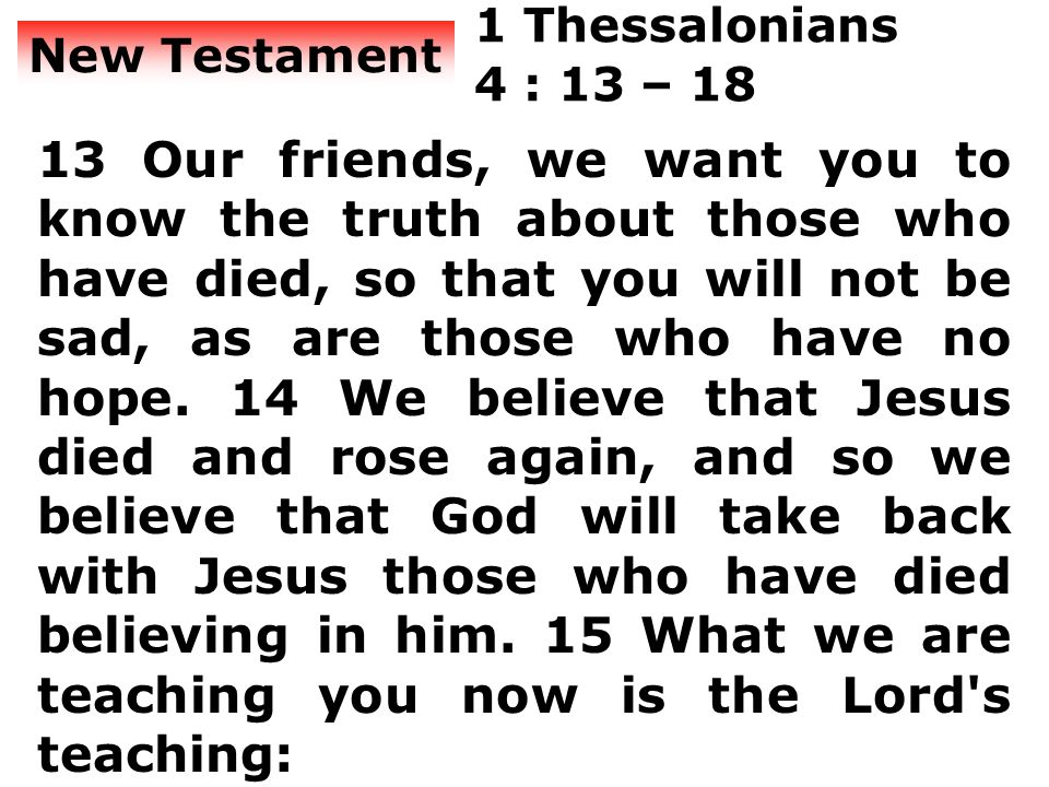 New Testament 1 Thessalonians 4 : 13 – 18 13 Our friends, we want you to know the truth about those who have died, so that you will not be sad, as are those who have no hope.