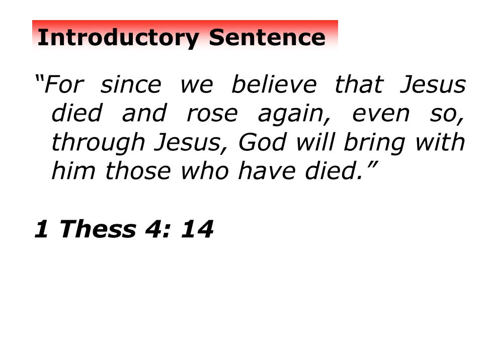 For since we believe that Jesus died and rose again, even so, through Jesus, God will bring with him those who have died. 1 Thess 4: 14 Introductory Sentence