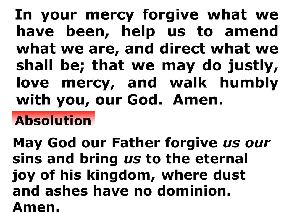In your mercy forgive what we have been, help us to amend what we are, and direct what we shall be; that we may do justly, love mercy, and walk humbly with you, our God.