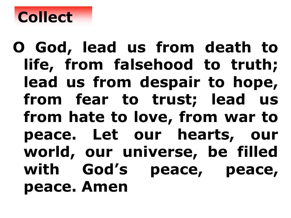 Collect O God, lead us from death to life, from falsehood to truth; lead us from despair to hope, from fear to trust; lead us from hate to love, from war to peace.