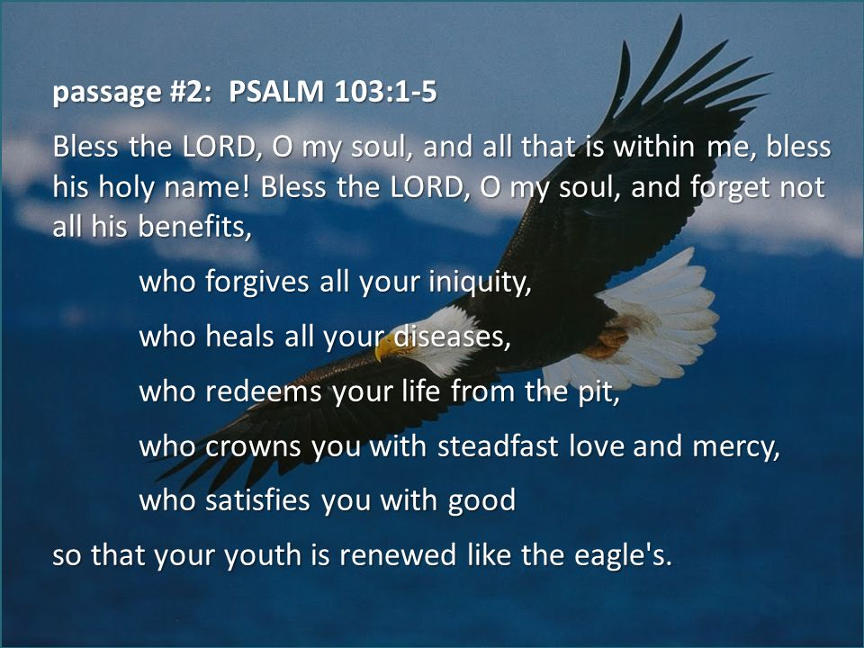 passage #2: PSALM 103:1-5 Bless the LORD, O my soul, and all that is within me, bless his holy name.