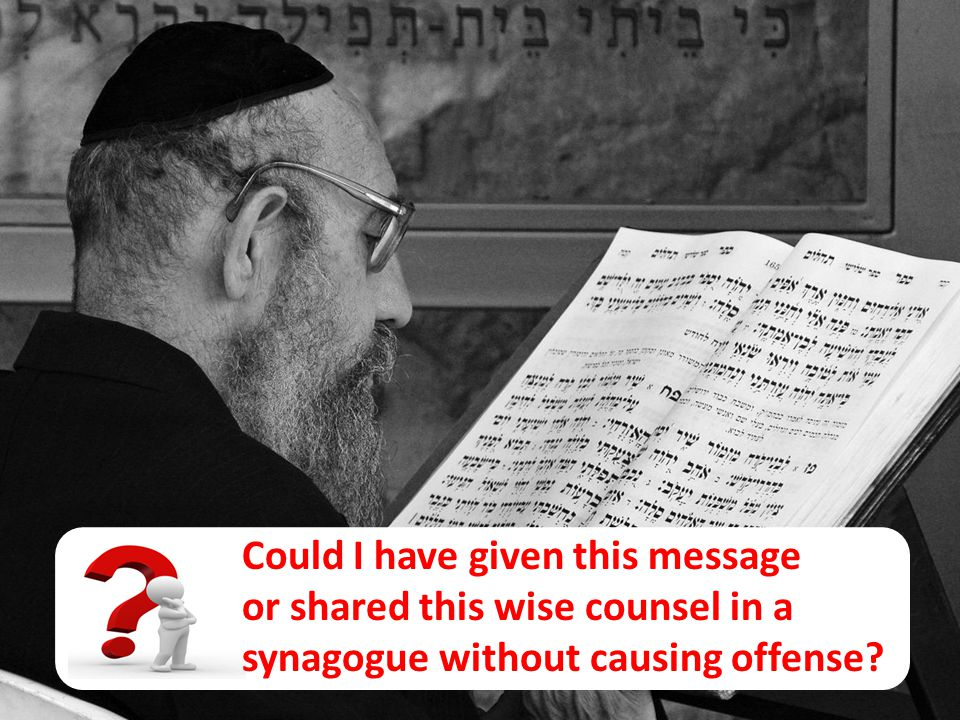 Could I have given this message or shared this wise counsel in a synagogue without causing offense?