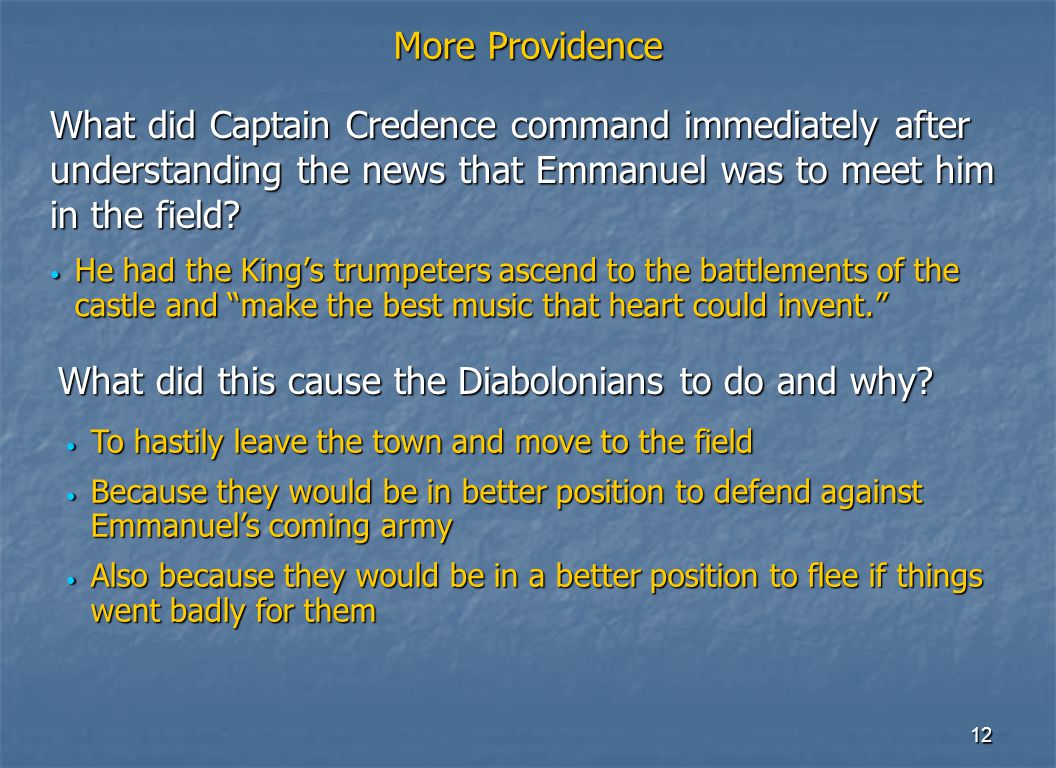 12 More Providence He had the King's trumpeters ascend to the battlements of the castle and make the best music that heart could invent. He had the King's trumpeters ascend to the battlements of the castle and make the best music that heart could invent. What did Captain Credence command immediately after understanding the news that Emmanuel was to meet him in the field.