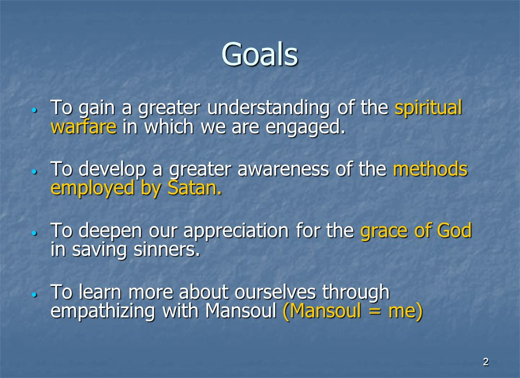 2 Goals To gain a greater understanding of the spiritual warfare in which we are engaged.