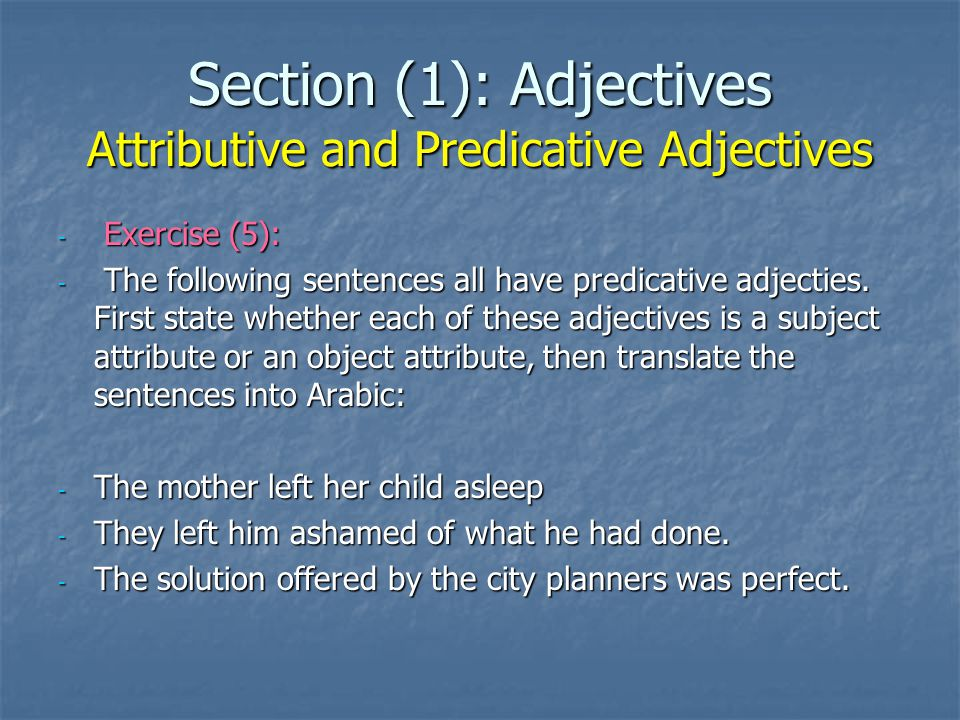 Section (1): Adjectives Attributive and Predicative Adjectives - Exercise (5): - The following sentences all have predicative adjecties. First state w