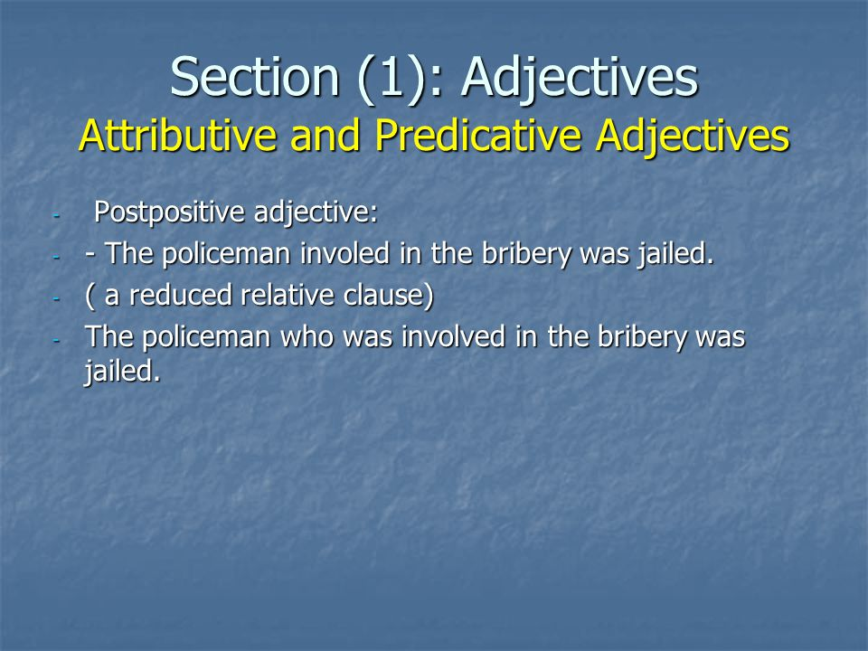 Section (1): Adjectives Attributive and Predicative Adjectives - Postpositive adjective: - - The policeman involed in the bribery was jailed. - ( a re