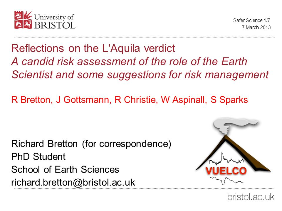 Reflections on the L Aquila verdict A candid risk assessment of the role of the Earth Scientist and some suggestions for risk management R Bretton, J Gottsmann, R Christie, W Aspinall, S Sparks Richard Bretton (for correspondence) PhD Student School of Earth Sciences richard.bretton@bristol.ac.uk 7 March 2013 Safer Science 1/7