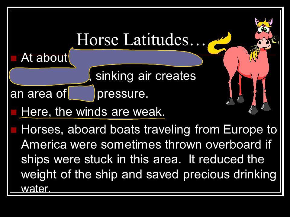Horse Latitudes… At about 30 North and 30 South of the Equator, sinking air creates an area of high pressure. Here, the winds are weak. Horses, aboard