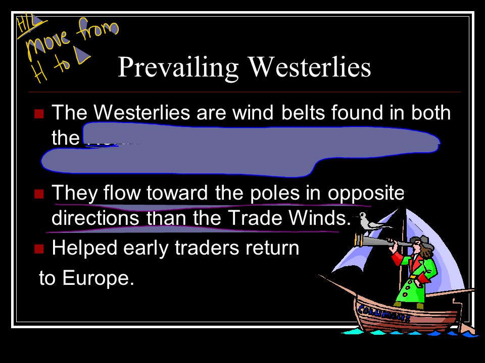 Prevailing Westerlies The Westerlies are wind belts found in both the Northern and Southern Hemispheres between 30 and 60 latitude. They flow toward t