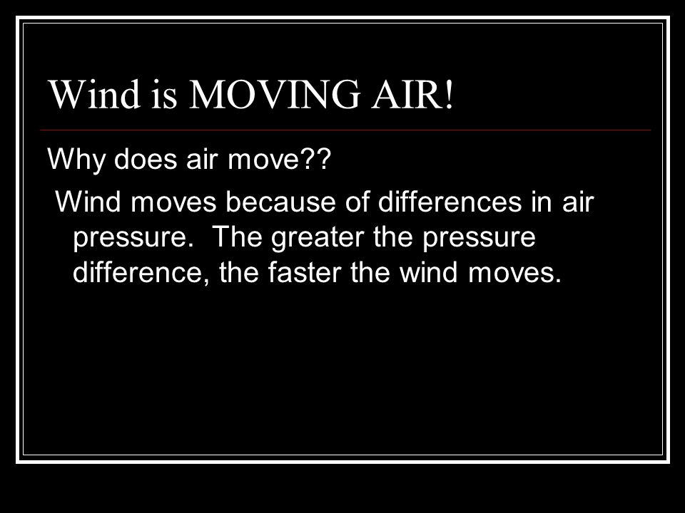 Wind is MOVING AIR! Why does air move?? Wind moves because of differences in air pressure. The greater the pressure difference, the faster the wind mo