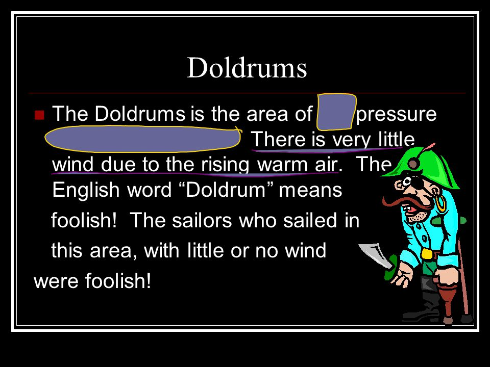 "Doldrums The Doldrums is the area of low pressure around the Equator. There is very little wind due to the rising warm air. The English word ""Doldrum"""