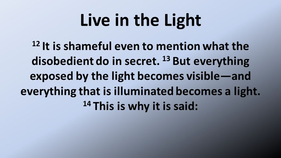 Live in the Light 12 It is shameful even to mention what the disobedient do in secret.