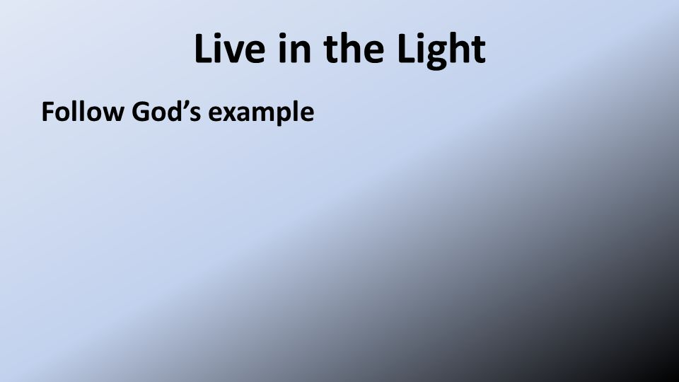 Live in the Light Follow God's example