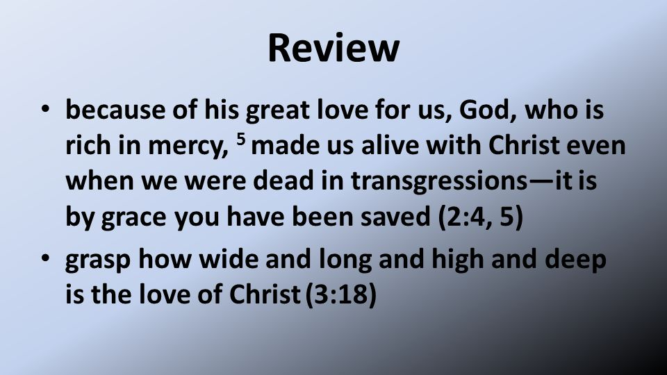 Review because of his great love for us, God, who is rich in mercy, 5 made us alive with Christ even when we were dead in transgressions—it is by grace you have been saved (2:4, 5) grasp how wide and long and high and deep is the love of Christ (3:18)