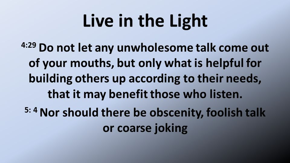 Live in the Light 4:29 Do not let any unwholesome talk come out of your mouths, but only what is helpful for building others up according to their needs, that it may benefit those who listen.