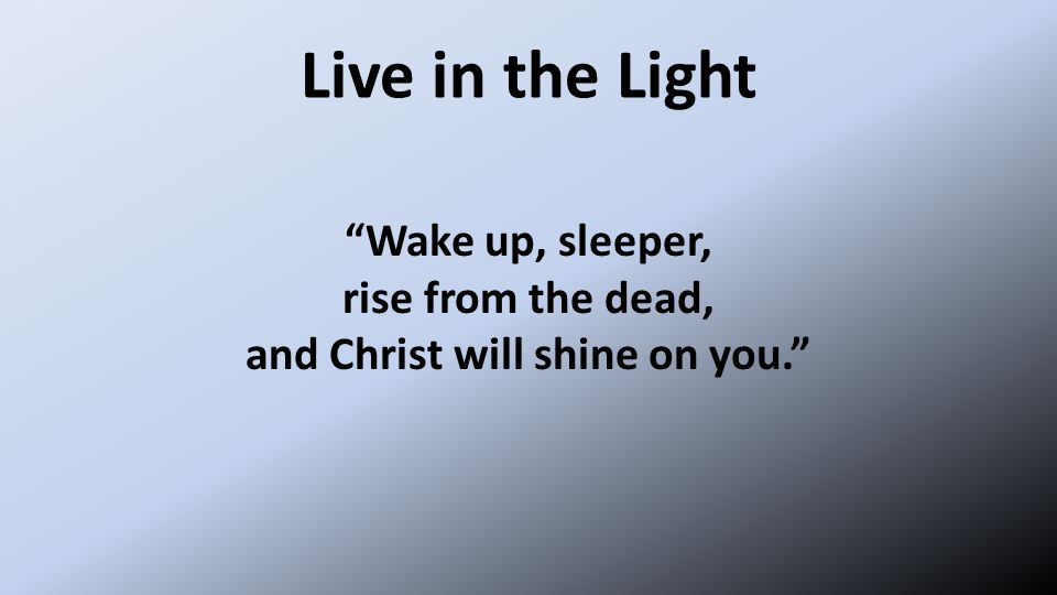 Live in the Light Wake up, sleeper, rise from the dead, and Christ will shine on you.