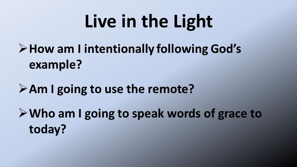 Live in the Light  How am I intentionally following God's example.