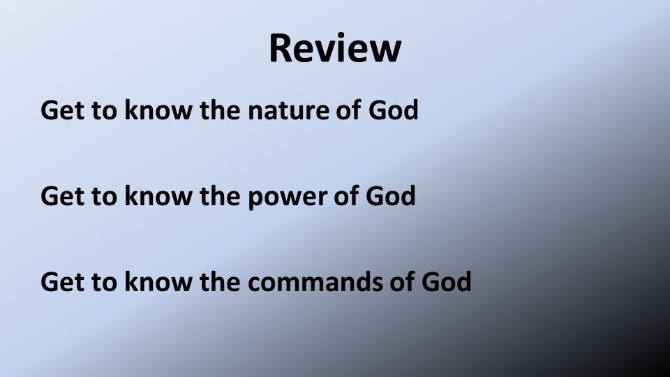 Review Get to know the nature of God Get to know the power of God Get to know the commands of God