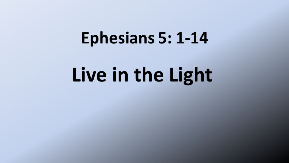 Ephesians 5: 1-14 Live in the Light