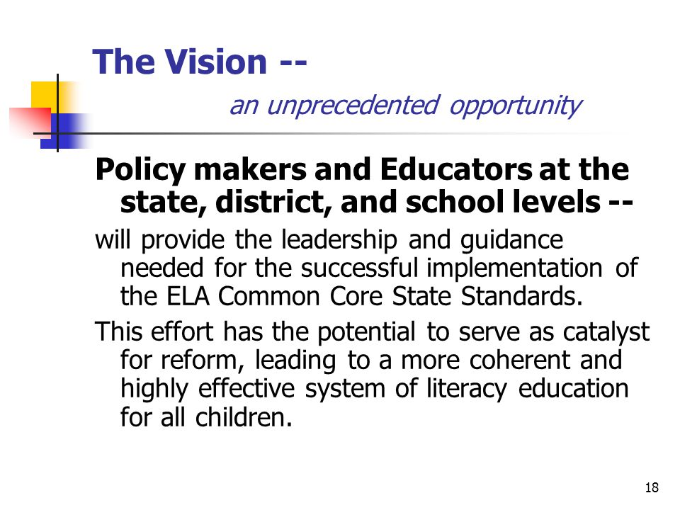 18 The Vision -- an unprecedented opportunity Policy makers and Educators at the state, district, and school levels -- will provide the leadership and guidance needed for the successful implementation of the ELA Common Core State Standards.