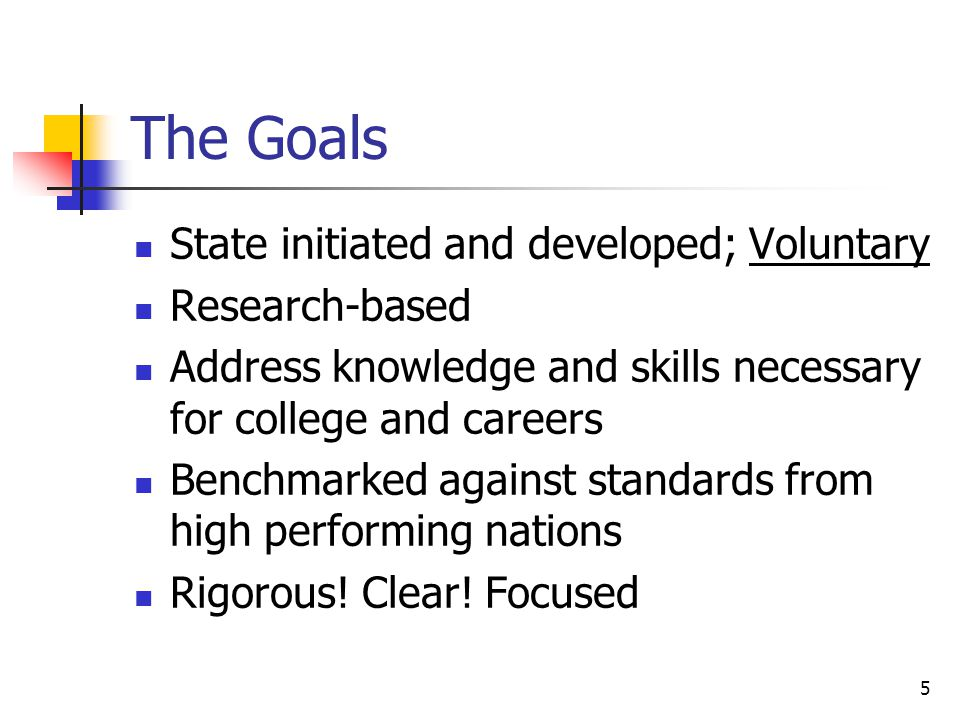 5 The Goals State initiated and developed; Voluntary Research-based Address knowledge and skills necessary for college and careers Benchmarked against standards from high performing nations Rigorous.
