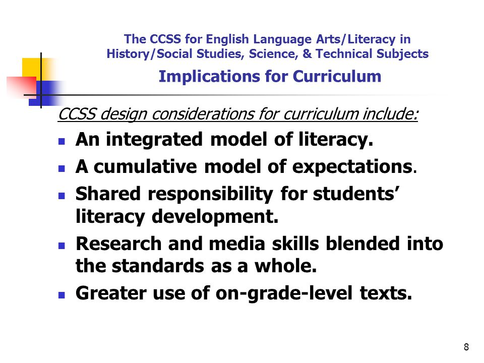 8 The CCSS for English Language Arts/Literacy in History/Social Studies, Science, & Technical Subjects Implications for Curriculum CCSS design considerations for curriculum include: An integrated model of literacy.