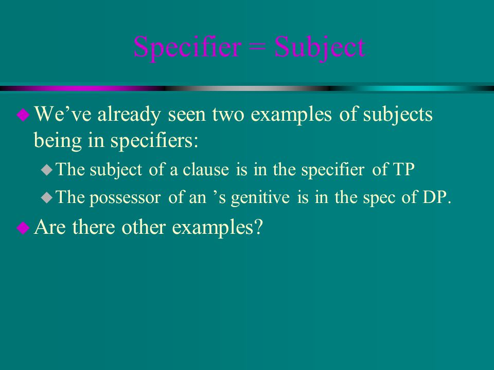 Specifier = Subject u We've already seen two examples of subjects being in specifiers: u The subject of a clause is in the specifier of TP u The possessor of an 's genitive is in the spec of DP.