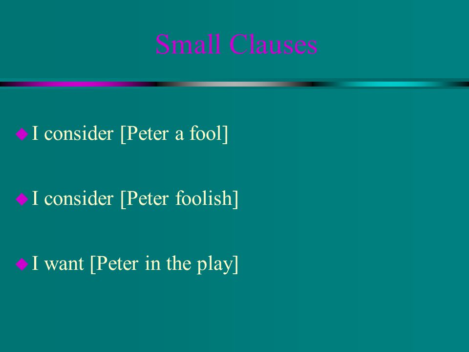 Small Clauses u I consider [Peter a fool] u I consider [Peter foolish] u I want [Peter in the play]