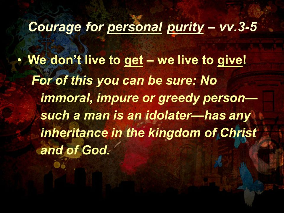 Courage for personal purity – vv.3-5 We don't live to get – we live to give.