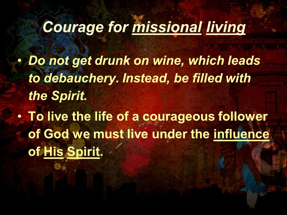 Courage for missional living Do not get drunk on wine, which leads to debauchery.