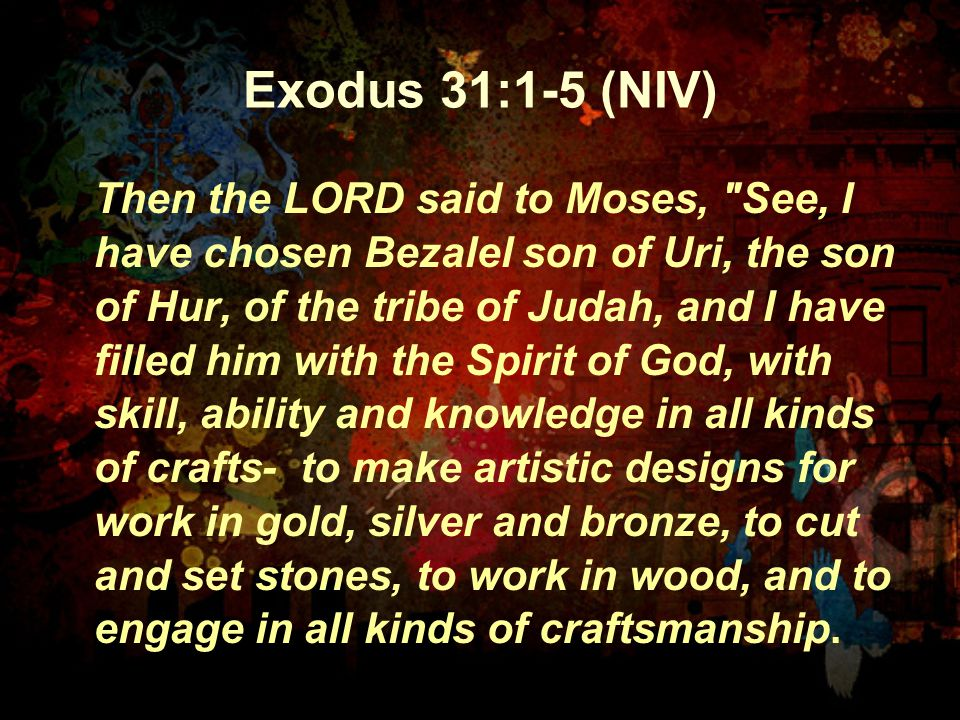 Exodus 31:1-5 (NIV) Then the LORD said to Moses, See, I have chosen Bezalel son of Uri, the son of Hur, of the tribe of Judah, and I have filled him with the Spirit of God, with skill, ability and knowledge in all kinds of crafts- to make artistic designs for work in gold, silver and bronze, to cut and set stones, to work in wood, and to engage in all kinds of craftsmanship.